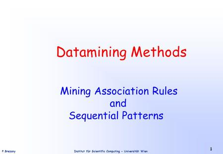 Institut für Scientific Computing - Universität WienP.Brezany 1 Datamining Methods Mining Association Rules and Sequential Patterns.