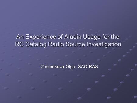 An Experience of Aladin Usage for the RC Catalog Radio Source Investigation Zhelenkova Olga, SAO RAS.