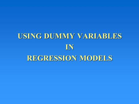 USING DUMMY VARIABLES IN REGRESSION MODELS. Qualitative Variables Qualitative variables can be introduced into regression models using dummy variables.