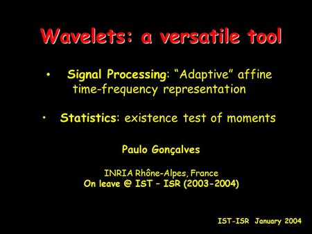 "Wavelets: a versatile tool Signal Processing: ""Adaptive"" affine time-frequency representation Statistics: existence test of moments Paulo Gonçalves INRIA."