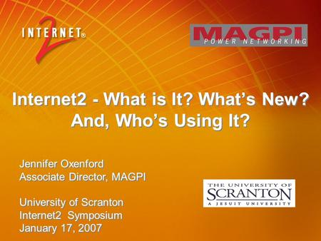 Internet2 - What is It? What's New? And, Who's Using It? Jennifer Oxenford Associate Director, MAGPI University of Scranton Internet2 Symposium January.