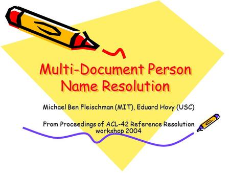 Multi-Document Person Name Resolution Michael Ben Fleischman (MIT), Eduard Hovy (USC) From Proceedings of ACL-42 Reference Resolution workshop 2004.