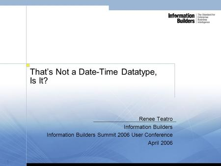 1 That's Not a Date-Time Datatype, Is It? Renee Teatro Information Builders Information Builders Summit 2006 User Conference April 2006.