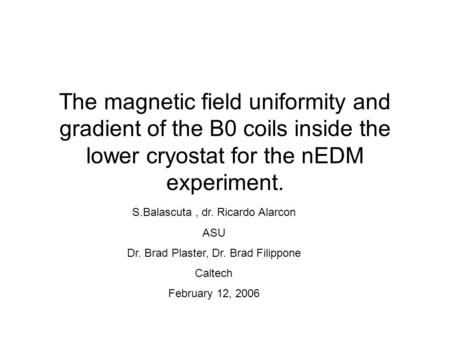 The magnetic field uniformity and gradient of the B0 coils inside the lower cryostat for the nEDM experiment. S.Balascuta , dr. Ricardo Alarcon ASU Dr.