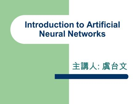 Introduction to Artificial Neural Networks 主講人 : 虞台文.