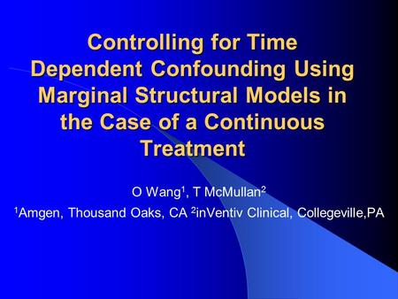 Controlling for Time Dependent Confounding Using Marginal Structural Models in the Case of a Continuous Treatment O Wang 1, T McMullan 2 1 Amgen, Thousand.
