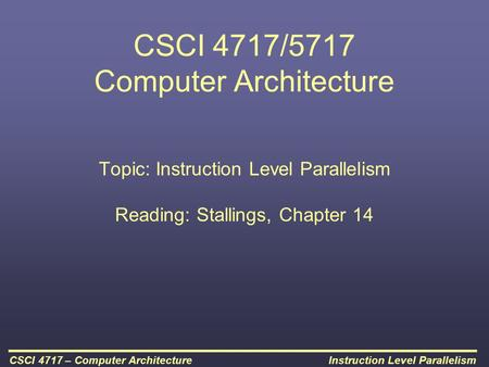 Instruction Level ParallelismCSCI 4717 – Computer Architecture CSCI 4717/5717 Computer Architecture Topic: Instruction Level Parallelism Reading: Stallings,