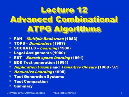 Copyright 2001, Agrawal & BushnellVLSI Test: Lecture 121 Lecture 12 Advanced Combinational ATPG Algorithms  FAN – Multiple Backtrace (1983)  TOPS – Dominators.