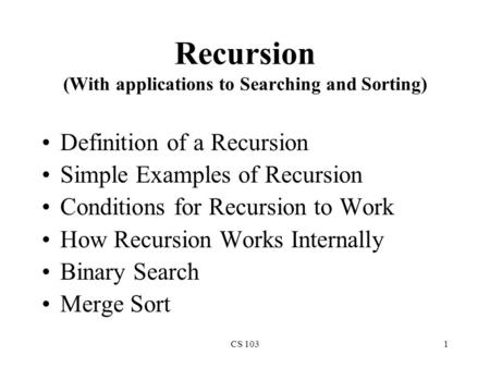 CS 1031 Recursion (With applications to Searching and Sorting) Definition of a Recursion Simple Examples of Recursion Conditions for Recursion to Work.