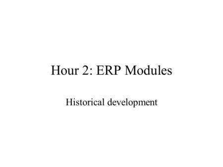 Hour 2: ERP Modules Historical <strong>development</strong>. Historical Initial Computer support to business –Easiest to automate – payroll & accounting –Precise rules.