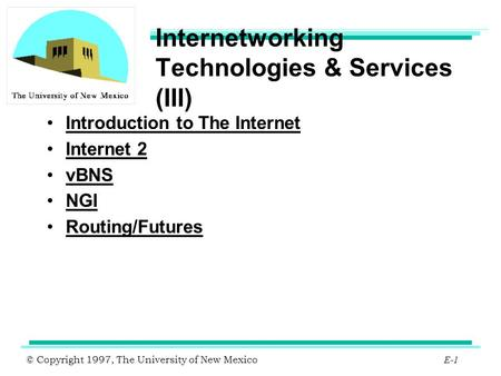 © Copyright 1997, The University of New Mexico E-1 Internetworking Technologies & Services (III) Introduction to The Internet Internet 2 vBNS NGI Routing/Futures.