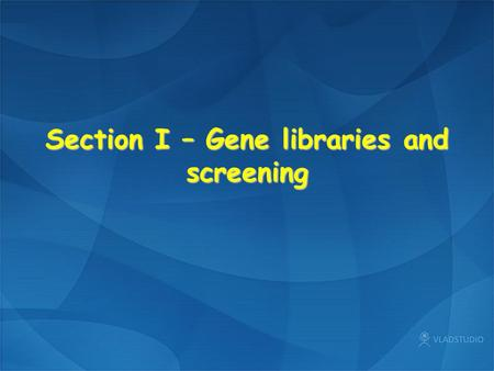 Section I – Gene libraries and screening. I1 Genomic libraries Representative gene libraries, Size of library, Genomic DNA, VectorsRepresentative gene.
