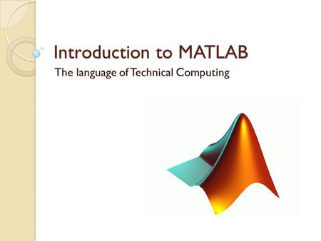 Introduction to MATLAB The language of Technical Computing.