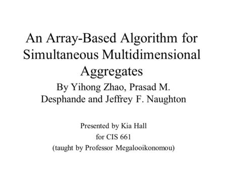 An Array-Based Algorithm for Simultaneous Multidimensional Aggregates By Yihong Zhao, Prasad M. Desphande and Jeffrey F. Naughton Presented by Kia Hall.