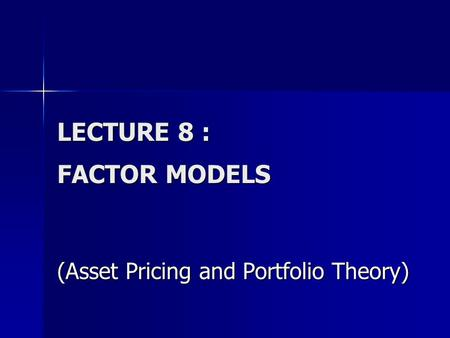 LECTURE 8 : FACTOR MODELS