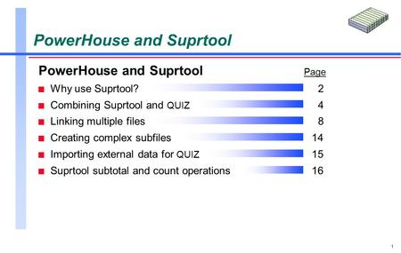 1 PowerHouse and Suprtool Page n Why use Suprtool?2 n Combining Suprtool and QUIZ 4 n Linking multiple files8 n Creating complex subfiles14 n Importing.