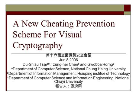 A New Cheating Prevention Scheme For Visual Cryptography 第十六屆全國資訊安全會議 Jun 8 2006 Du-Shiau Tsai ab,Tzung-her Chen c and Gwoboa Horng a a Department of Computer.
