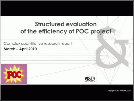 Copyright © D&D Research, 2010 Structured evaluation of the efficiency of POC project Complex quantitative research report March – April 2010.