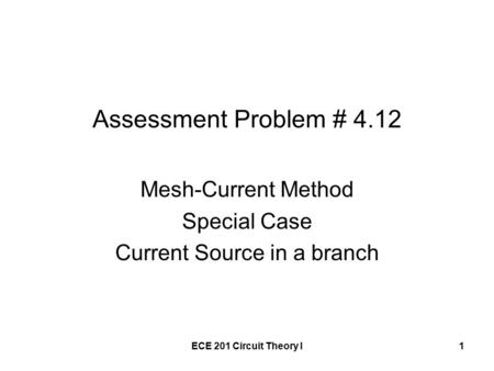 ECE 201 Circuit Theory I1 Assessment Problem # 4.12 Mesh-Current Method Special Case Current Source in a branch.