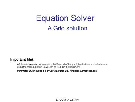 LPDS MTA SZTAKI Equation Solver A Grid solution Important hint: A follow up example demonstrating the Parameter Study solution for the mass calculations.