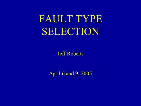 FAULT TYPE SELECTION Jeff Roberts April 6 and 9, 2005.