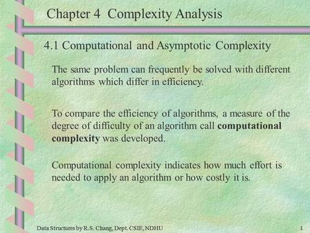 Data Structures by R.S. Chang, Dept. CSIE, NDHU1 1 Chapter 4 Complexity Analysis 4.1 Computational and Asymptotic Complexity The same problem can frequently.