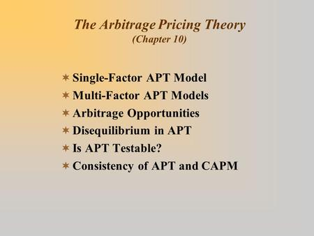The Arbitrage Pricing Theory (Chapter 10)  Single-Factor APT Model  Multi-Factor APT Models  Arbitrage Opportunities  Disequilibrium in APT  Is APT.
