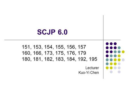 SCJP 6.0 Lecturer Kuo-Yi Chen 151, 153, 154, 155, 156, 157