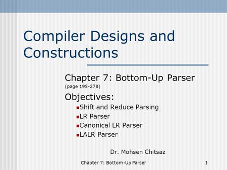 Chapter 7: Bottom-Up Parser1 Compiler Designs and Constructions Chapter 7: Bottom-Up Parser (page 195-278) Objectives: Shift and Reduce Parsing LR Parser.