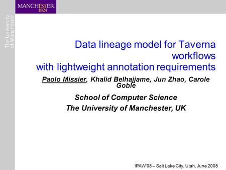 IPAW'08 – Salt Lake City, Utah, June 2008 Data lineage model for Taverna workflows with lightweight annotation requirements Paolo Missier, Khalid Belhajjame,