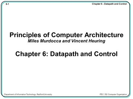 6-1 Chapter 6 - Datapath and Control Department of Information Technology, Radford University ITEC 352 Computer Organization Principles of Computer Architecture.