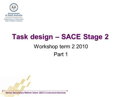 Senior Secondary Reform Team, DECS Curriculum Services Task design – SACE Stage 2 Workshop term 2 2010 Part 1.