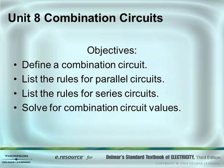 Unit 8 Combination Circuits Objectives: Define a combination circuit. List the rules for parallel circuits. List the rules for series circuits. Solve for.