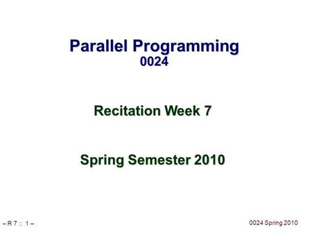 – R 7 :: 1 – 0024 Spring 2010 Parallel Programming 0024 Recitation Week 7 Spring Semester 2010.