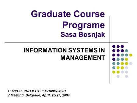 Sasa Bosnjak Graduate Course Programe Sasa Bosnjak INFORMATION SYSTEMS IN MANAGEMENT TEMPUS PROJECT JEP-16067-2001 V Meeting, Belgrade, April, 26-27, 2004.