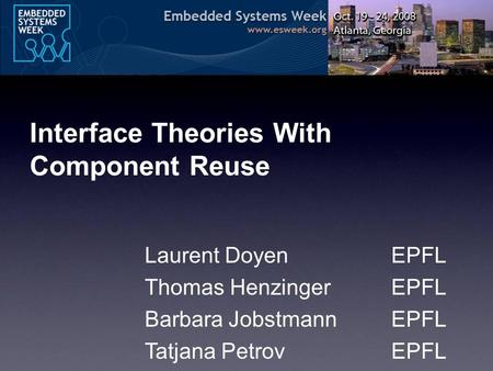 Interface Theories With Component Reuse Laurent DoyenEPFL Thomas HenzingerEPFL Barbara JobstmannEPFL Tatjana PetrovEPFL.