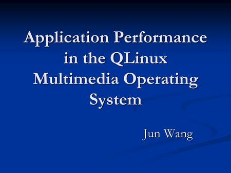 Application Performance in the QLinux Multimedia Operating System Jun Wang Jun Wang.