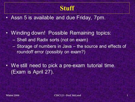 Winter 2006CISC121 - Prof. McLeod1 Stuff Assn 5 is available and due Friday, 7pm. Winding down! Possible Remaining topics: –Shell and Radix sorts (not.