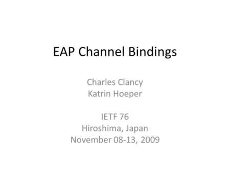 EAP Channel Bindings Charles Clancy Katrin Hoeper IETF 76 Hiroshima, Japan November 08-13, 2009.