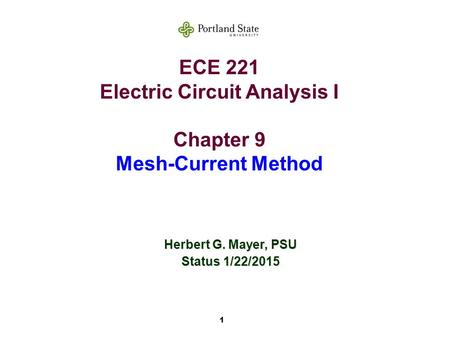 1 ECE 221 Electric Circuit Analysis I Chapter 9 Mesh-Current Method Herbert G. Mayer, PSU Status 1/22/2015.