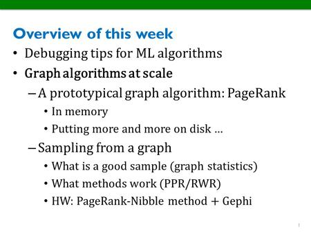 Overview of this week Debugging tips for ML algorithms Graph algorithms at scale – A prototypical graph algorithm: PageRank In memory Putting more and.
