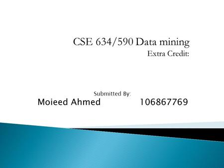 CSE 634/590 Data mining Extra Credit: Submitted By: Moieed Ahmed 106867769.