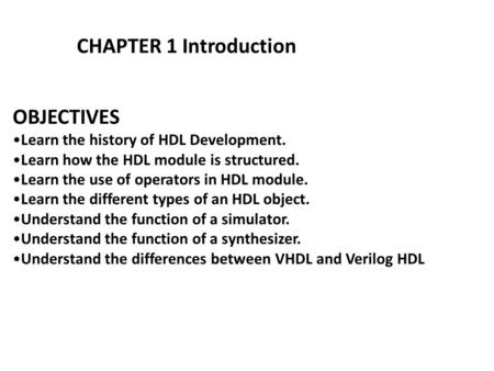 OBJECTIVES Learn the history of HDL Development. Learn how the HDL module is structured. Learn the use of operators in HDL module. Learn the different.