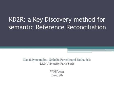 KD2R: a Key Discovery method for semantic Reference Reconciliation Danai Symeonidou, Nathalie Pernelle and Fatiha Saϊs LRI (University Paris-Sud) WOD'2013.