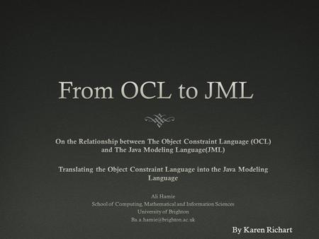 By Karen Richart. The Object Constraint Language (OCL)  Formal specification language that could be used for constraining the model elements that occur.