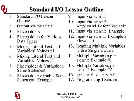 Standard I/O Lesson CS1313 Spring 2015 1 Standard I/O Lesson Outline 1.Standard I/O Lesson Outline 2.Output via printf 3.Placeholders 4.Placeholders for.