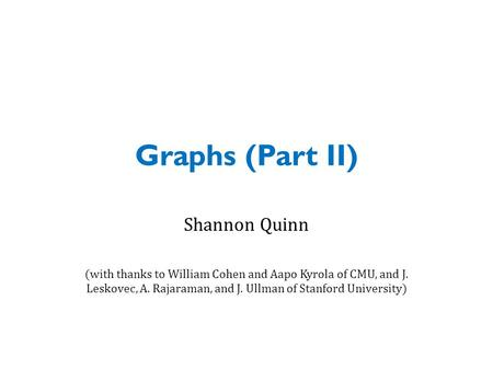 Graphs (Part II) Shannon Quinn (with thanks to William Cohen and Aapo Kyrola of CMU, and J. Leskovec, A. Rajaraman, and J. Ullman of Stanford University)