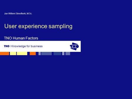 Knowledge for business TNO Human Factors User experience sampling Jan Willem Streefkerk, M.Sc.
