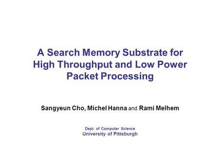 A Search Memory Substrate for High Throughput and Low Power Packet Processing Sangyeun Cho, Michel Hanna and Rami Melhem Dept. of Computer Science University.