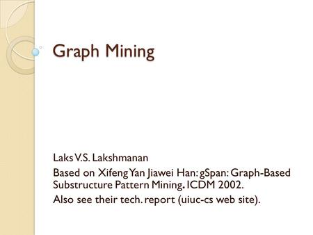 Graph Mining Laks V.S. Lakshmanan Based on Xifeng Yan Jiawei Han: gSpan: Graph-Based Substructure Pattern Mining. ICDM 2002. Also see their tech. report.
